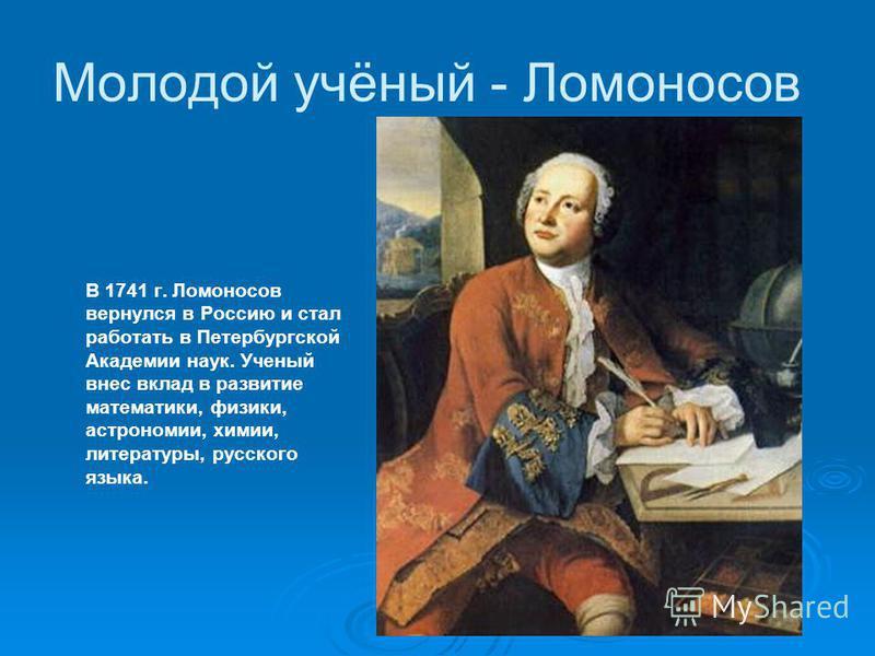В 1741 г. Ломоносов вернулся в Россию и стал работать в Петербургской Академии наук. Ученый внес вклад в развитие математики, физики, астрономии, химии, литературы, русского языка. Молодой учёный - Ломоносов