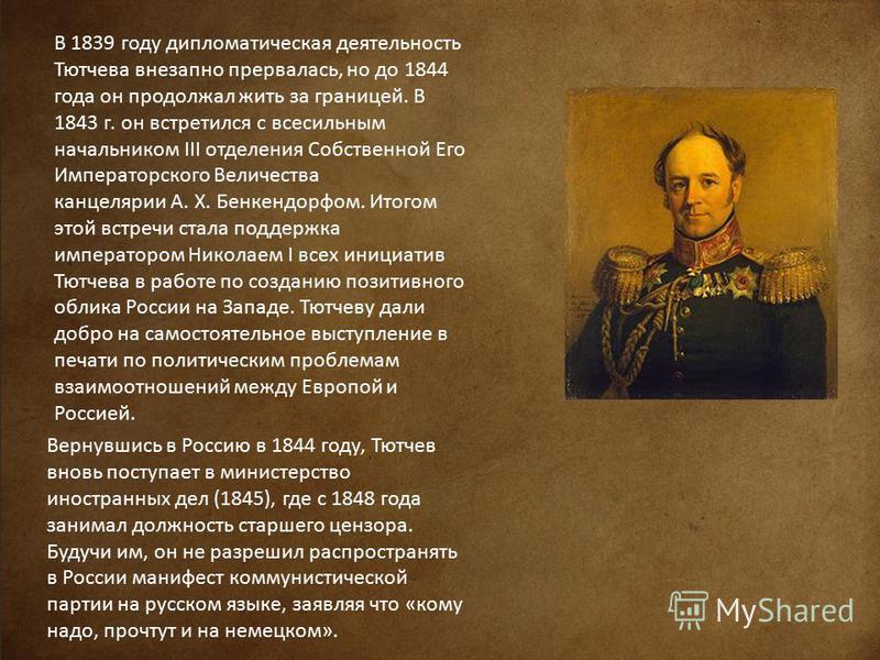 В 1839 году дипломатическая деятельность Тютчева внезапно прервалась, но до 1844 года он продолжал жить за границей. В 1843 г. он встретился с всесильным начальником III отделения Собственной Его Императорского Величества канцелярии А. Х. Бенкендорфо