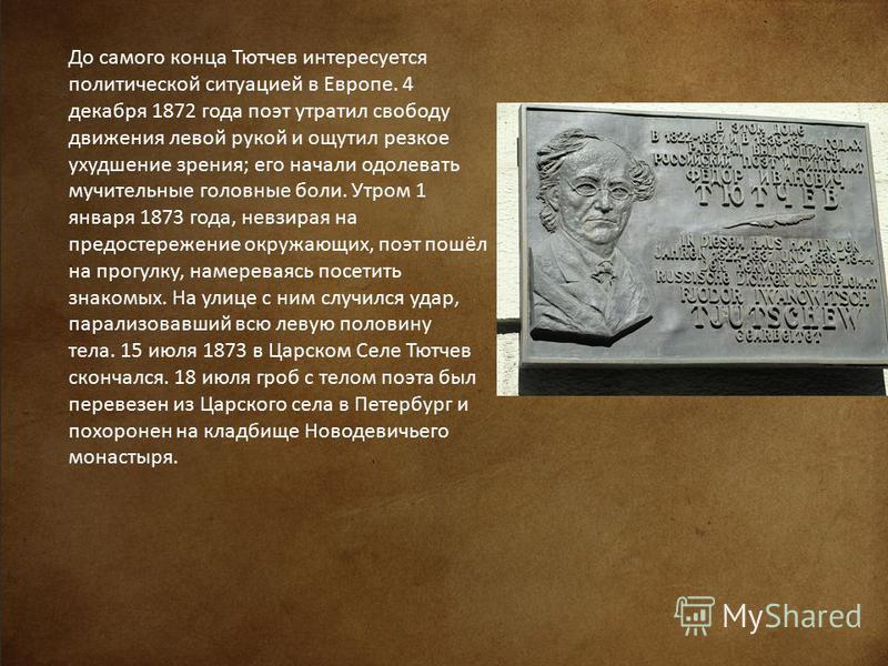 До самого конца Тютчев интересуется политической ситуацией в Европе. 4 декабря 1872 года поэт утратил свободу движения левой рукой и ощутил резкое ухудшение зрения; его начали одолевать мучительные головные боли. Утром 1 января 1873 года, невзирая на