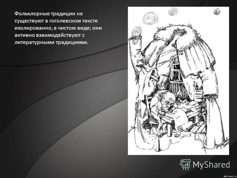 Фольклорные традиции не существуют в гоголевском тексте изолированно, в чистом виде; они активно взаимодействуют с литературными традициями.
