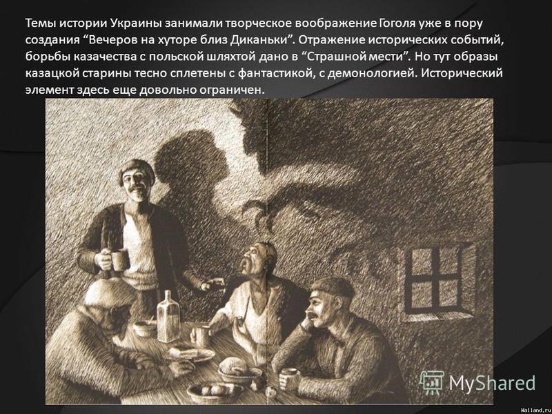Темы истории Украины занимали творческое воображение Гоголя уже в пору создания Вечеров на хуторе близ Диканьки. Отражение исторических событий, борьбы казачества с польской шляхтой дано в Страшной мести. Но тут образы казацкой старины тесно сплетены