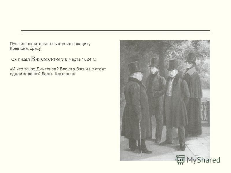 Пушкин решительно выступил в защиту Крылова, сразу. Он писал Вяземскому 8 марта 1824 г.: «И что такое Дмитриев? Все его басни не стоят одной хорошей басни Крылова»