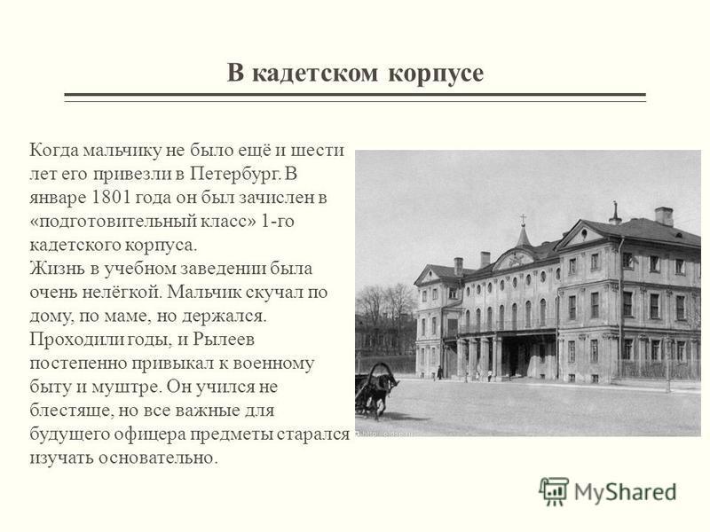 В кадетском корпусе Когда мальчику не было ещё и шести лет его привезли в Петербург. В январе 1801 года он был зачислен в « подготовительный класс » 1-го кадетского корпуса. Жизнь в учебном заведении была очень нелёгкой. Мальчик скучал по дому, по ма