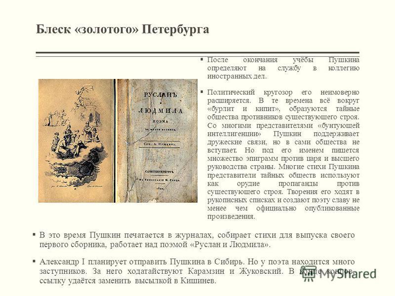 Блеск «золотого» Петербурга После окончания учёбы Пушкина определяют на службу в коллегию иностранных дел. Политический кругозор его неимоверно расширяется. В те времена всё вокруг «бурлит и кипит», образуются тайные общества противников существующег