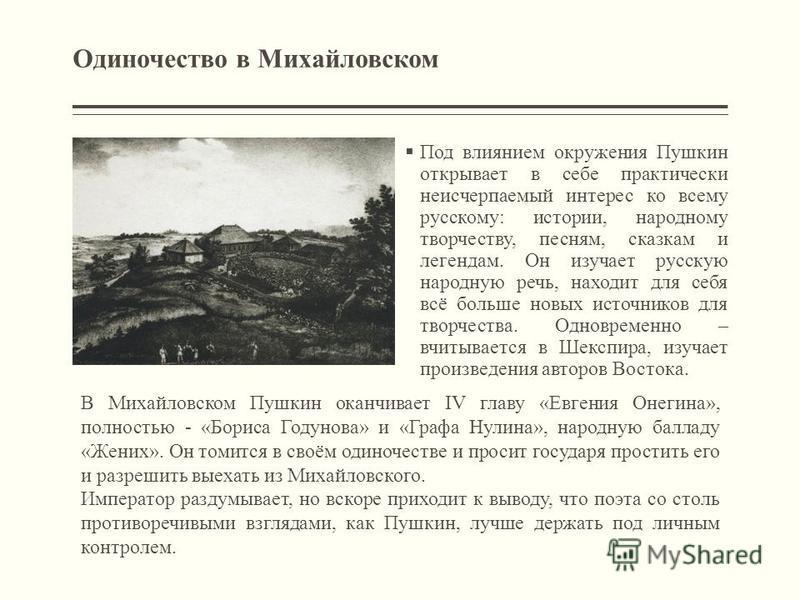 Одиночество в Михайловском Под влиянием окружения Пушкин открывает в себе практически неисчерпаемый интерес ко всему русскому: истории, народному творчеству, песням, сказкам и легендам. Он изучает русскую народную речь, находит для себя всё больше но