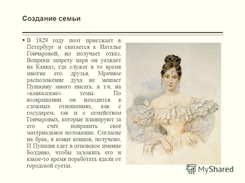 Создание семьи В 1829 году поэт приезжает в Петербург и сватается к Наталье Гончаровой, но получает отказ. Вопреки запрету царя он уезжает на Кавказ, где служат в то время многие его друзья. Мрачное расположение духа не мешает Пушкину много писать, в