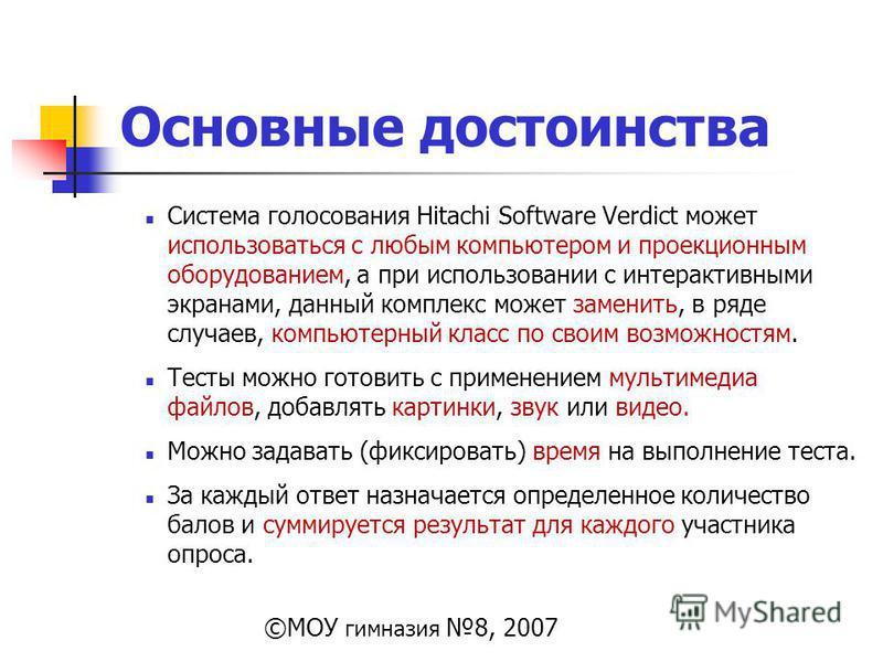 Основные достоинства Система голосования Hitachi Software Verdict может использоваться с любым компьютером и проекционным оборудованием, а при использовании с интерактивными экранами, данный комплекс может заменить, в ряде случаев, компьютерный класс