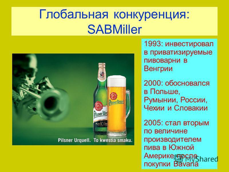 Глобальная конкуренция: SABMiller 1993: инвестировал в приватизируемые пивоварни в Венгрии 2000: обосновался в Польше, Румынии, России, Чехии и Словакии 2005: стал вторым по величине производителем пива в Южной Америке после покупки Bavaria