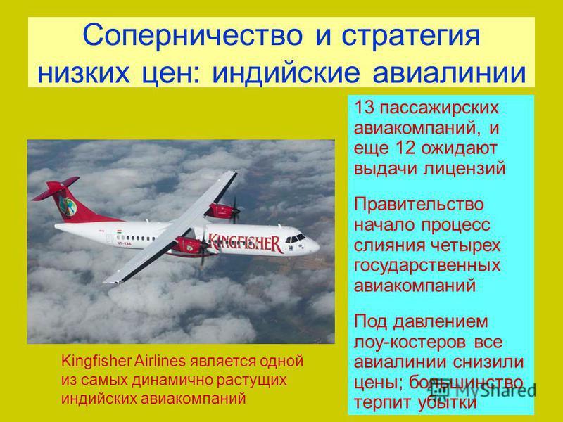 Соперничество и стратегия низких цен: индийские авиалинии Kingfisher Airlines является одной из самых динамично растущих индийских авиакомпаний 13 пассажирских авиакомпаний, и еще 12 ожидают выдачи лицензий Правительство начало процесс слияния четыре