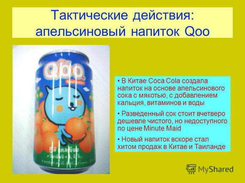 Тактические действия: апельсиновый напиток Qoo В Китае Coca Cola создала напиток на основе апельсинового сока с мякотью, с добавлением кальция, витаминов и воды Разведенный сок стоит вчетверо дешевле чистого, но недоступного по цене Minute Maid Новый