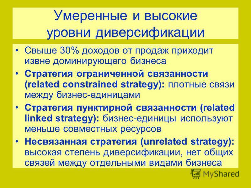 Умеренные и высокие уровни диверсификации Свыше 30% доходов от продаж приходит извне доминирующего бизнеса Стратегия ограниченной связанности (related constrained strategy): плотные связи между бизнес-единицами Стратегия пунктирной связанности (relat