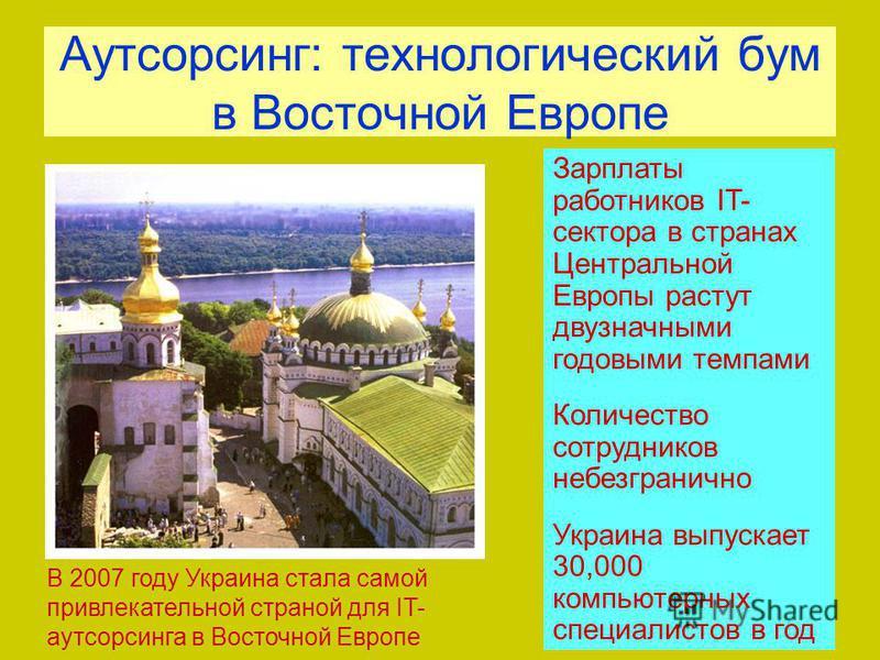 Аутсорсинг: технологический бум в Восточной Европе В 2007 году Украина стала самой привлекательной страной для IT- аутсорсинга в Восточной Европе Зарплаты работников IT- сектора в странах Центральной Европы растут двузначными годовыми темпами Количес
