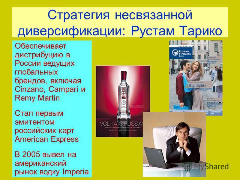 Стратегия несвязанной диверсификации: Рустам Тарико Обеспечивает дистрибуцию в России ведущих глобальных брендов, включая Cinzano, Campari и Remy Martin Стал первым эмитентом российских карт American Express В 2005 вывел на американский рынок водку I