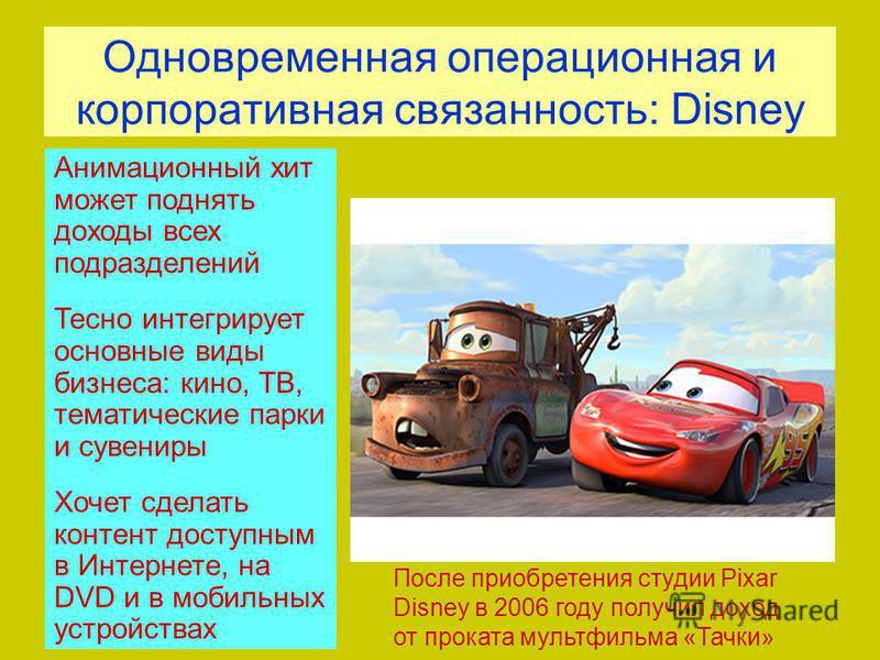 Одновременная операционная и корпоративная связанность: Disney После приобретения студии Pixar Disney в 2006 году получил доход от проката мультфильма «Тачки» Анимационный хит может поднять доходы всех подразделений Тесно интегрирует основные виды би