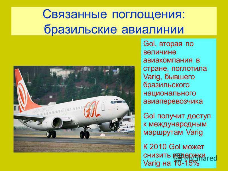 Связанные поглощения: бразильские авиалинии Gol, вторая по величине авиакомпания в стране, поглотила Varig, бывшего бразильского национального авиаперевозчика Gol получит доступ к международным маршрутам Varig К 2010 Gol может снизить издержки Varig