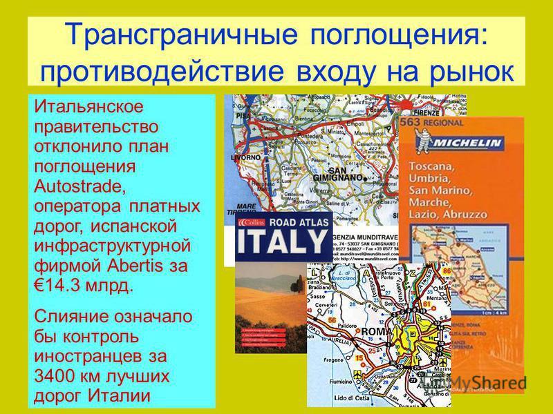 Трансграничные поглощения: противодействие входу на рынок Итальянское правительство отклонило план поглощения Autostrade, оператора платных дорог, испанской инфраструктурной фирмой Abertis за 14.3 млрд. Слияние означало бы контроль иностранцев за 340