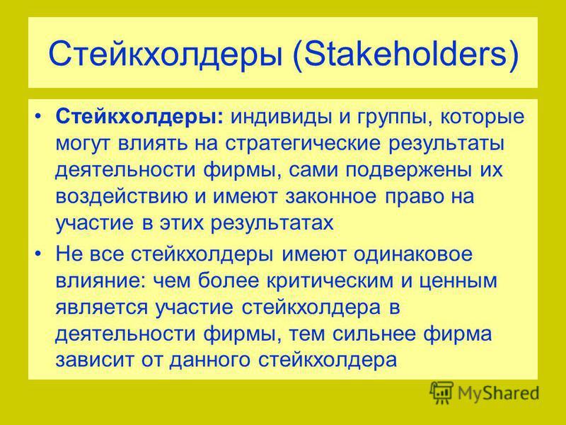 Стейкхолдеры (Stakeholders) Стейкхолдеры: индивиды и группы, которые могут влиять на стратегические результаты деятельности фирмы, сами подвержены их воздействию и имеют законное право на участие в этих результатах Не все стейкхолдеры имеют одинаково