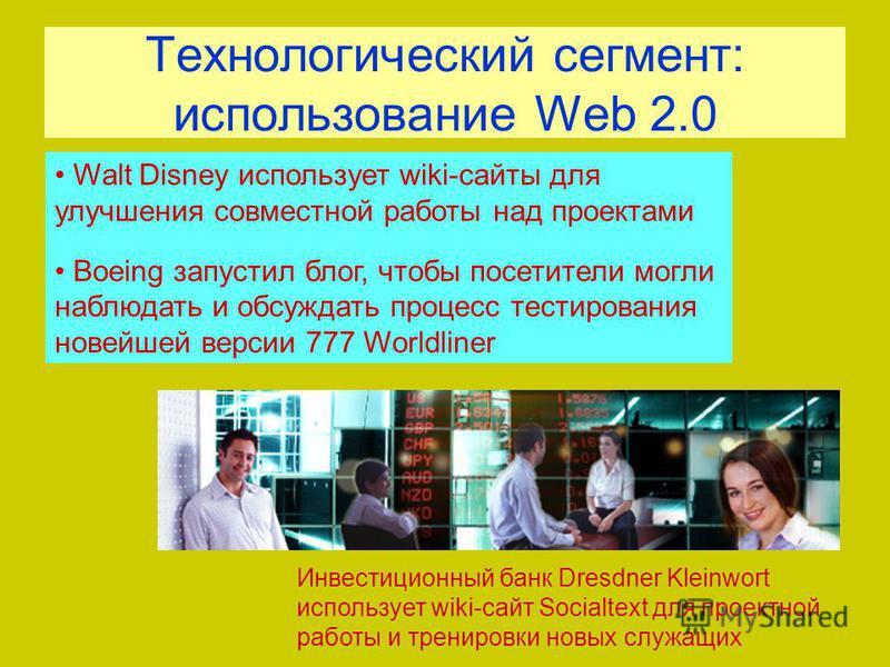 Технологический сегмент: использование Web 2.0 Инвестиционный банк Dresdner Kleinwort использует wiki-сайт Socialtext для проектной работы и тренировки новых служащих Walt Disney использует wiki-сайты для улучшения совместной работы над проектами Boe