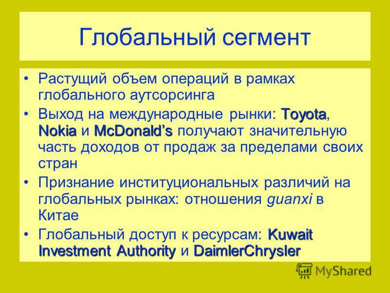 Глобальный сегмент Растущий объем операций в рамках глобального аутсорсинга Toyota NokiaMcDonalds Выход на международные рынки: Toyota, Nokia и McDonalds получают значительную часть доходов от продаж за пределами своих стран Признание институциональн