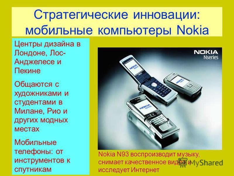 Стратегические инновации: мобильные компьютеры Nokia Nokia N93 воспроизводит музыку, снимает качественное видео и исследует Интернет Центры дизайна в Лондоне, Лос- Анджелесе и Пекине Общаются с художниками и студентами в Милане, Рио и других модных м