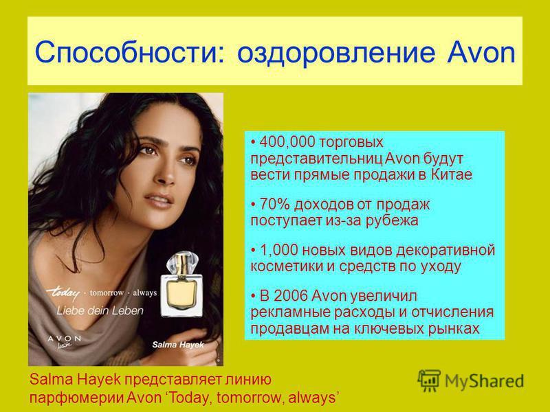 Способности: оздоровление Avon 400,000 торговых представительниц Avon будут вести прямые продажи в Китае 70% доходов от продаж поступает из-за рубежа 1,000 новых видов декоративной косметики и средств по уходу В 2006 Avon увеличил рекламные расходы и