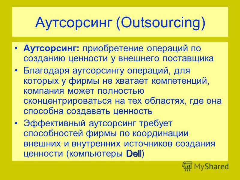 Аутсорсинг (Outsourcing) Аутсорсинг: приобретение операций по созданию ценности у внешнего поставщика Благодаря аутсорсингу операций, для которых у фирмы не хватает компетенций, компания может полностью сконцентрироваться на тех областях, где она спо