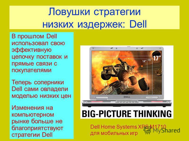Ловушки стратегии низких издержек: Dell Dell Home Systems XPS M1710 для мобильных игр В прошлом Dell использовал свою эффективную цепочку поставок и прямые связи с покупателями Теперь соперники Dell сами овладели моделью низких цен Изменения на компь
