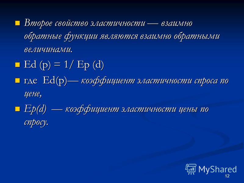 12 Второе свойство эластичности взаимно обратные функции являются взаимно обратными величинами. Второе свойство эластичности взаимно обратные функции являются взаимно обратными величинами. Ed (p) = 1/ Ep (d) Ed (p) = 1/ Ep (d) где Ed(p) коэффициент э