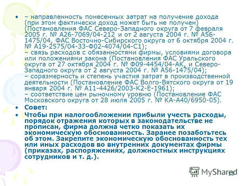 15 – направленность понесенных затрат на получение дохода (при этом фактически доход может быть не получен) (Постановления ФАС Северо-Западного округа от 7 февраля 2005 г. А26-7069/04-212 и от 2 августа 2004 г. А56- 1475/04, ФАС Восточно-Сибирского о