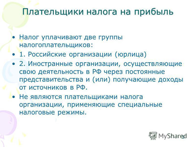 3 Плательщики налога на прибыль Налог уплачивают две группы налогоплательщиков: 1. Российские организации (юрлица) 2. Иностранные организации, осуществляющие свою деятельность в РФ через постоянные представительства и (или) получающие доходы от источ