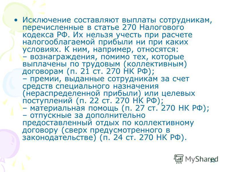 33 Исключение составляют выплаты сотрудникам, перечисленные в статье 270 Налогового кодекса РФ. Их нельзя учесть при расчете налогооблагаемой прибыли ни при каких условиях. К ним, например, относятся: – вознаграждения, помимо тех, которые выплачены п