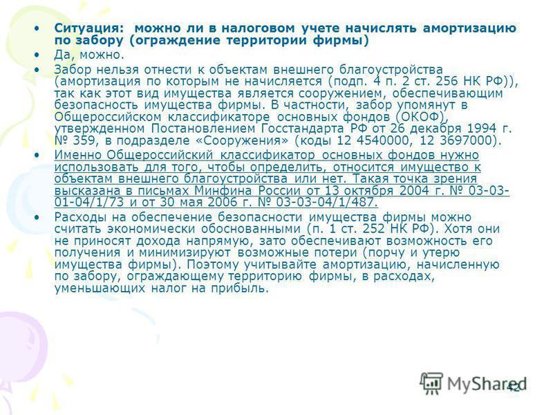 42 Ситуация: можно ли в налоговом учете начислять амортизацию по забору (ограждение территории фирмы) Да, можно. Забор нельзя отнести к объектам внешнего благоустройства (амортизация по которым не начисляется (подп. 4 п. 2 ст. 256 НК РФ)), так как эт