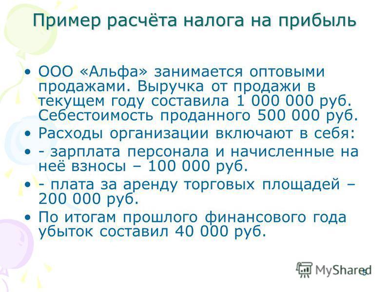 5 Пример расчёта налога на прибыль ООО «Альфа» занимается оптовыми продажами. Выручка от продажи в текущем году составила 1 000 000 руб. Себестоимость проданного 500 000 руб. Расходы организации включают в себя: - зарплата персонала и начисленные на