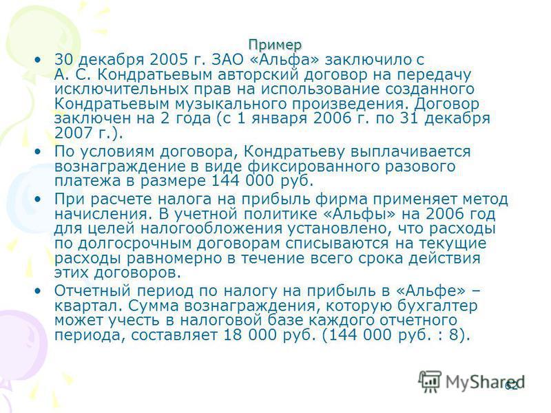 62 Пример 30 декабря 2005 г. ЗАО «Альфа» заключило с А. С. Кондратьевым авторский договор на передачу исключительных прав на использование созданного Кондратьевым музыкального произведения. Договор заключен на 2 года (с 1 января 2006 г. по 31 декабря