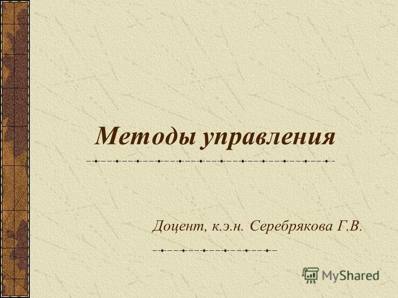 Методы управления Доцент, к.э.н. Серебрякова Г.В.