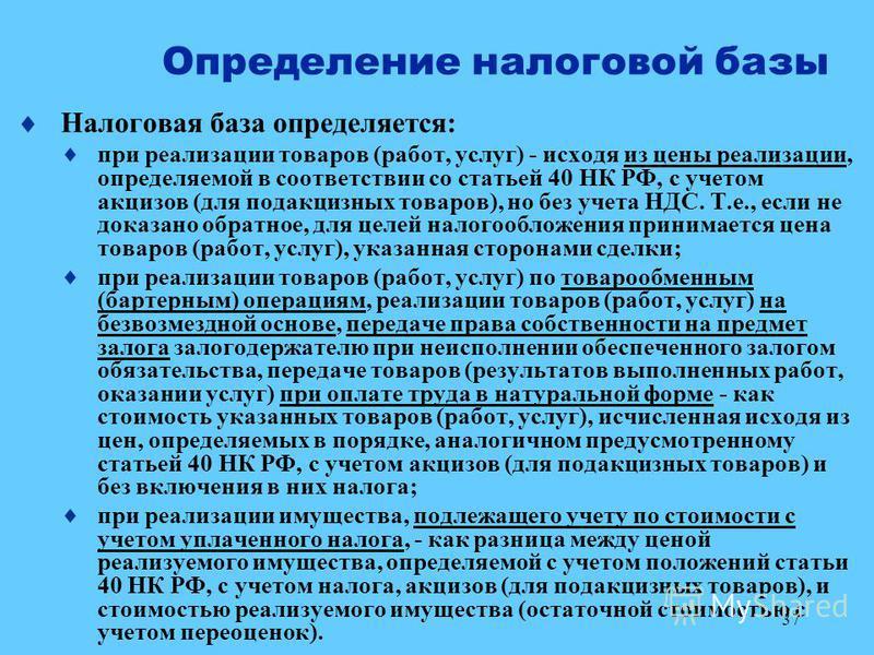 37 Определение налоговой базы Налоговая база определяется: при реализации товаров (работ, услуг) - исходя из цены реализации, определяемой в соответствии со статьей 40 НК РФ, с учетом акцизов (для подакцизных товаров), но без учета НДС. Т.е., если не