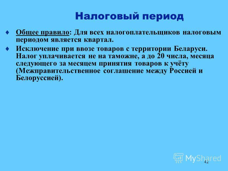 42 Налоговый период Общее правило: Для всех налогоплательщиков налоговым периодом является квартал. Исключение при ввозе товаров с территории Беларуси. Налог уплачивается не на таможне, а до 20 числа, месяца следующего за месяцем принятия товаров к у