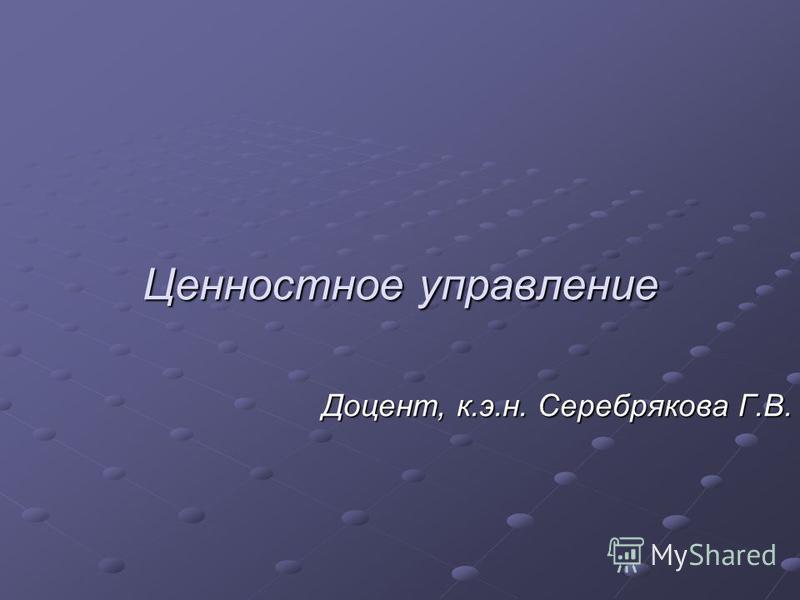 Ценностное управление Доцент, к.э.н. Серебрякова Г.В.