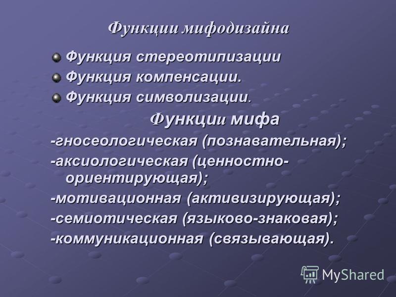 Функции мифодизайна Функция стереотипизации Функция компенсации. Функция символизации. Ф ункци и мифа -гносеологическая (познавательная); -аксиологическая (ценностно- ориентирующая); -мотивационная (активизирующая); -семиотическая (языково-знаковая);