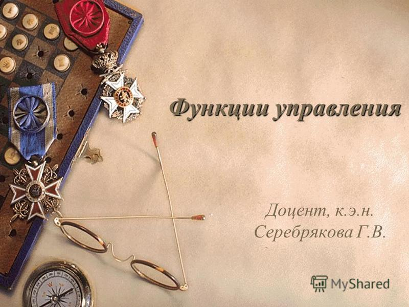 Функции управления Доцент, к.э.н. Серебрякова Г.В.