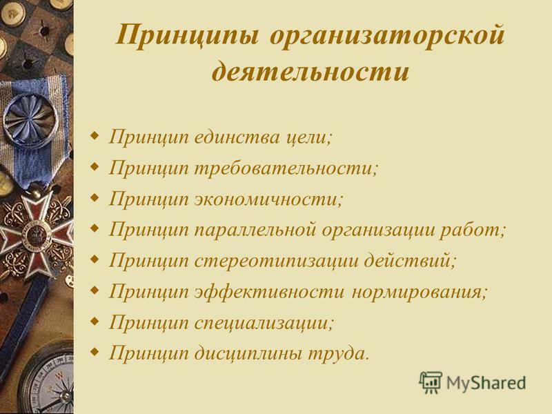 Принципы организаторской деятельности Принцип единства цели; Принцип требовательности; Принцип экономичности; Принцип параллельной организации работ; Принцип стереотипизации действий; Принцип эффективности нормирования; Принцип специализации; Принцип