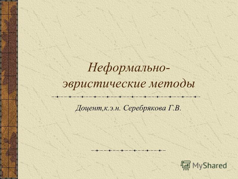 Неформально- эвристические методы Доцент,к.э.н. Серебрякова Г.В.