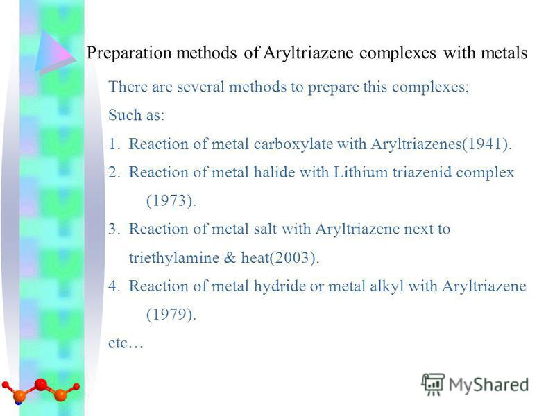 Preparation methods of Aryltriazene complexes with metals There are several methods to prepare this complexes; Such as: 1.Reaction of metal carboxylate with Aryltriazenes(1941). 2.Reaction of metal halide with Lithium triazenid complex (1973). 3.Reac