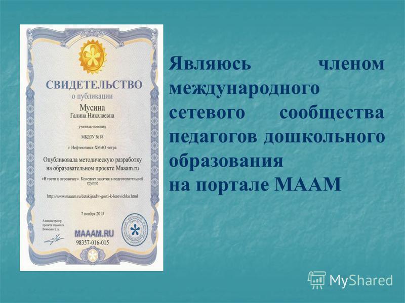 Являюсь членом международного сетевого сообщества педагогов дошкольного образования на портале МААМ