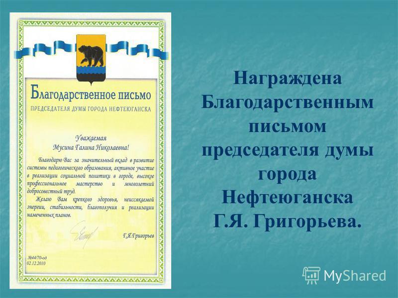 Награждена Благодарственным письмом председателя думы города Нефтеюганска Г.Я. Григорьева.