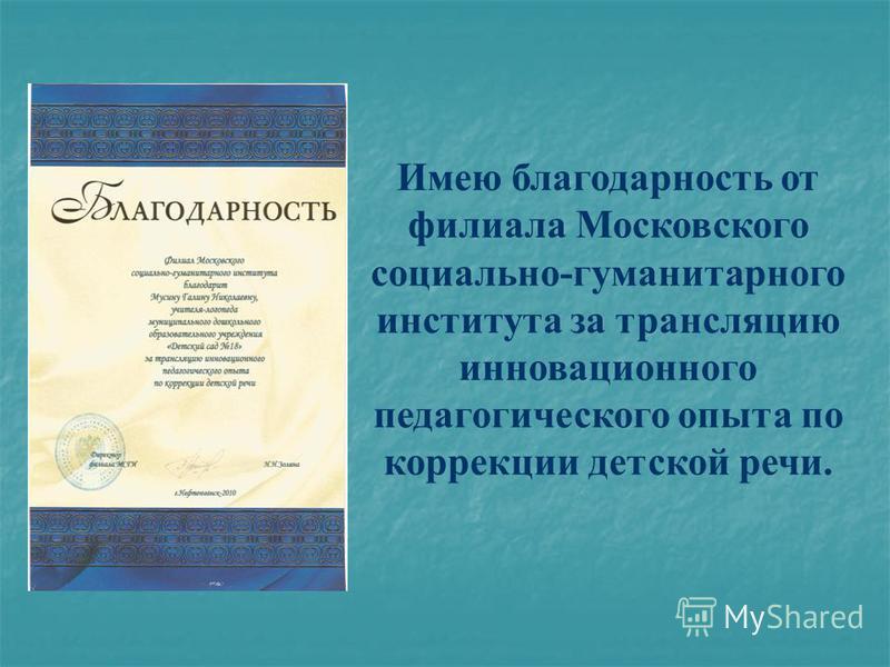 Имею благодарность от филиала Московского социально-гуманитарного института за трансляцию инновационного педагогического опыта по коррекции детской речи.