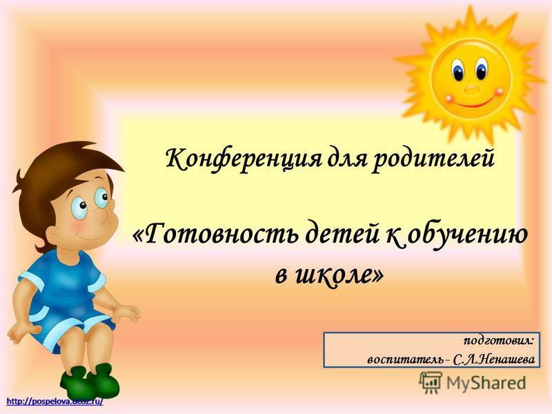 Конференция для родителей «Готовность детей к обучению в школе» подготовил: воспитатель - С.Л.Ненашева