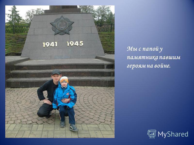 Мы с папой у памятника павшим героям на войне.