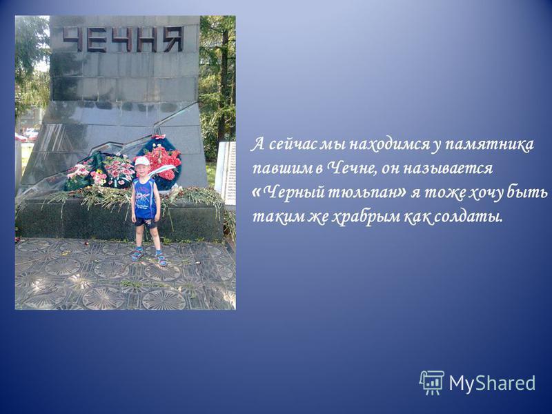 А сейчас мы находимся у памятника павшим в Чечне, он называется « Черный тюльпан » я тоже хочу быть таким же храбрым как солдаты.