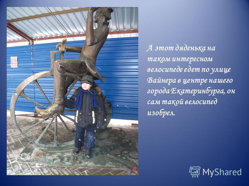 А этот дяденька на таком интересном велосипеде едет по улице Вайнера в центре нашего города Екатеринбурга, он сам такой велосипед изобрел.